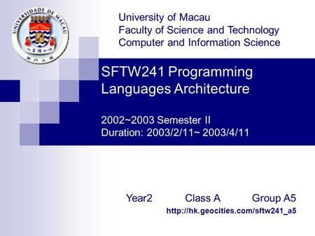 SFTW241 Programming Languages Architecture 2002~2003 Semester II Duration: 2003/2/11~ 2003/4/11 University of Macau Faculty of Science and Technology.