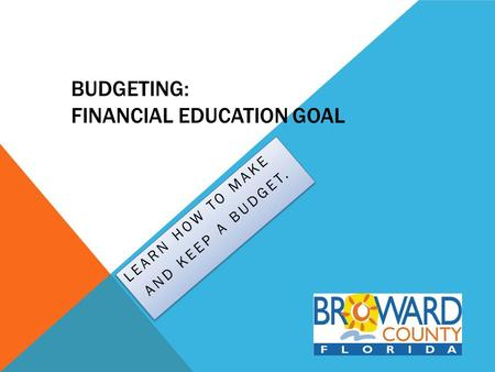 BUDGETING: FINANCIAL EDUCATION GOAL LEARN HOW TO MAKE AND KEEP A BUDGET. LEARN HOW TO MAKE AND KEEP A BUDGET.
