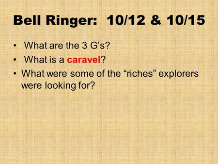 "Bell Ringer: 10/12 & 10/15 What are the 3 G's? What is a caravel? What were some of the ""riches"" explorers were looking for?"