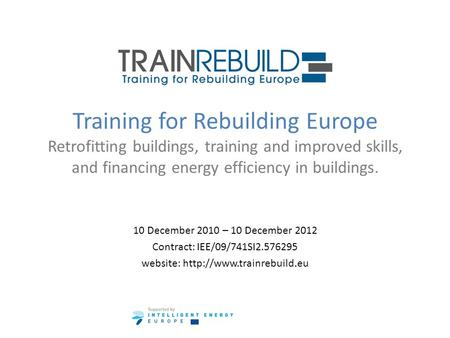 Training for Rebuilding Europe Retrofitting buildings, training and improved skills, and financing energy efficiency in buildings. 10 December 2010 – 10.