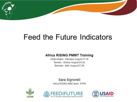 Feed the Future Indicators Africa RISING PMMT Training Addis Ababa - Ethiopia, August 17-18 Tamale - Ghana, August 24-25 Bamako - Mali, August 27-28 Sara.