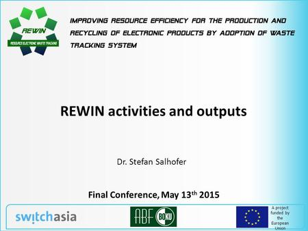 A project funded by the European Union REWIN activities and outputs Final Conference, May 13 th 2015 Dr. Stefan Salhofer.