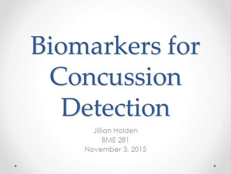 Biomarkers for Concussion Detection Jillian Holden BME 281 November 3, 2015.