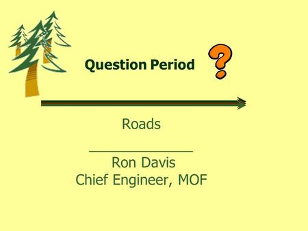 Question Period Roads _____________ Ron Davis Chief Engineer, MOF.