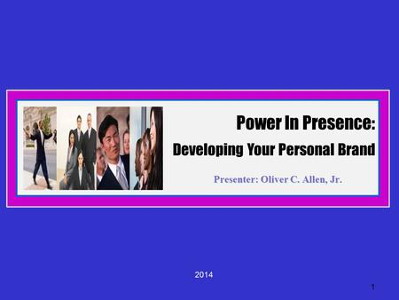 Power In Presence: Developing Your Personal Brand <strong>Presenter</strong>: Oliver C. Allen, Jr. 1 2014.