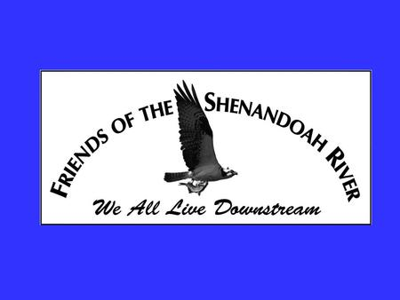 Friends of the Shenandoah River Mission A non-profit, scientific organization dedicated to the preservation and restoration of the aquatic environment.