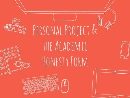 Personal Project & the Academic Honesty Form. Learning intention / Success Criteria Students will be able to explain the importance of the academic honesty.