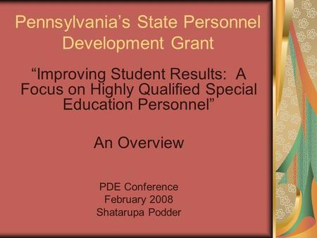 "Pennsylvania's State Personnel Development Grant ""Improving Student Results: A Focus on Highly Qualified Special Education Personnel"" An Overview PDE Conference."