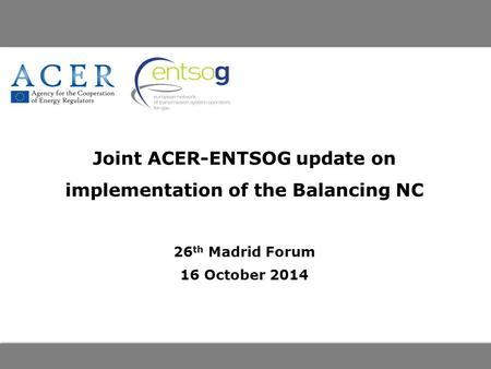 Joint ACER-ENTSOG update on implementation of the Balancing NC 26 th Madrid Forum 16 October 2014.