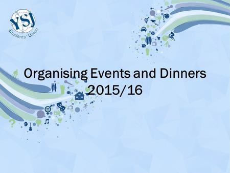 Organising Events and Dinners 2015/16. What does this include? Bag Packs SU Events Dinners Bake Sales Sporting Events (Tag Rugby Tournament)
