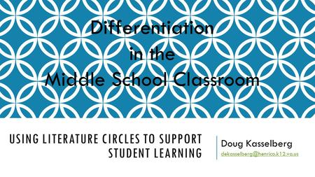 USING LITERATURE CIRCLES TO SUPPORT STUDENT LEARNING Doug Kasselberg Differentiation in the Middle School Classroom.