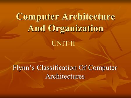 Computer Architecture And Organization UNIT-II Flynn's Classification Of Computer Architectures.