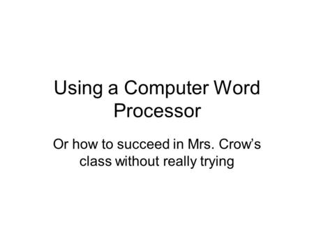 Using a Computer Word Processor Or how to succeed in Mrs. Crow's class without really trying.