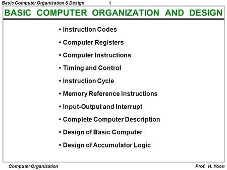 1 Basic Computer Organization & Design Computer Organization Prof. H. Yoon BASIC COMPUTER ORGANIZATION AND DESIGN Instruction Codes Computer Registers.