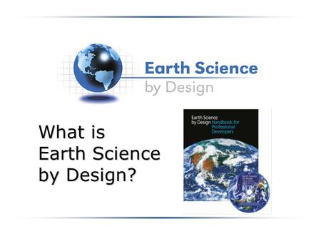 What is Earth Science by Design?. What is ESBD? A year-long program of professional development for middle school and high school level teachers of Earth.