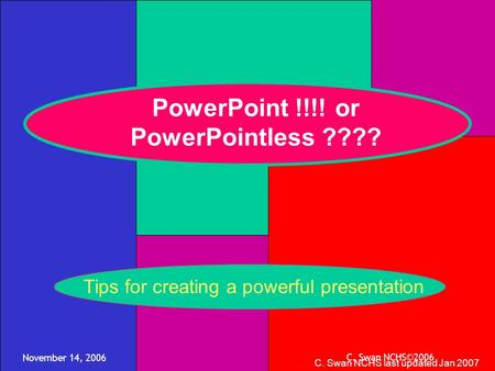 November 14, 2006 C. Swan NCHS©2006 PowerPoint !!!! or PowerPointless ???? C. Swan NCHS last updated Jan 2007 Tips for creating a powerful presentation.