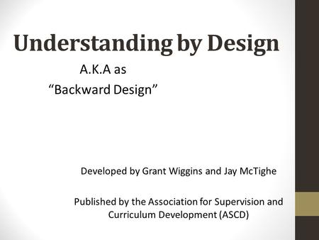 Understanding by Design Developed by Grant Wiggins and Jay McTighe Published by the Association for Supervision and Curriculum Development (ASCD) A.K.A.