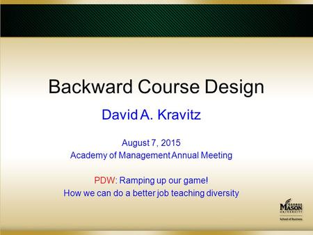 Backward Course Design David A. Kravitz August 7, 2015 Academy of Management Annual Meeting PDW: Ramping up our game! How we can do a better job teaching.