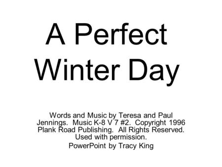 A Perfect Winter Day Words and Music by Teresa and Paul Jennings. Music K-8 V 7 #2. Copyright 1996 Plank Road Publishing. All Rights Reserved. Used with.