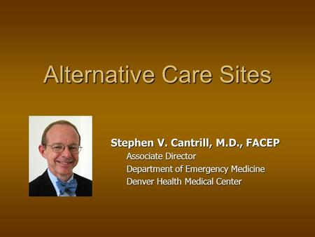 Alternative Care Sites Stephen V. Cantrill, M.D., FACEP Associate Director Department of Emergency Medicine Denver Health Medical Center.