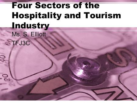 Four Sectors of the Hospitality and Tourism Industry Ms. S. Elliott TFJ3C.