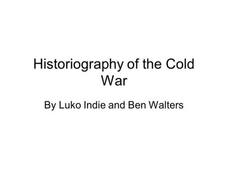 Historiography of the Cold War By Luko Indie and Ben Walters.