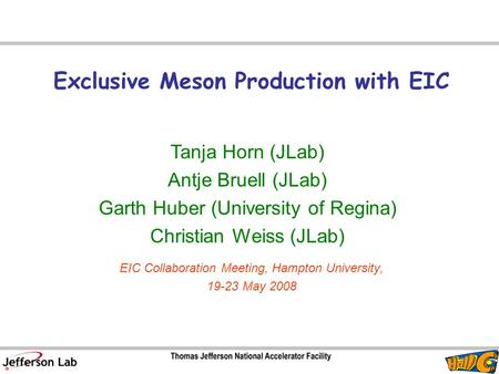 Exclusive Meson Production with EIC Tanja Horn (JLab) Antje Bruell (JLab) Garth Huber (University of Regina) Christian Weiss (JLab) EIC Collaboration Meeting,