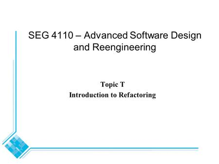 SEG 4110 – Advanced Software Design and Reengineering Topic T Introduction to Refactoring.