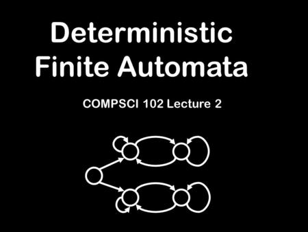 Deterministic Finite Automata COMPSCI 102 Lecture 2.