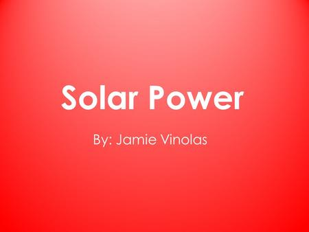 Solar Power By: Jamie Vinolas. How Solar Power Works Used by the suns energy From the energy it goes to the solar panels These solar panels transfer the.