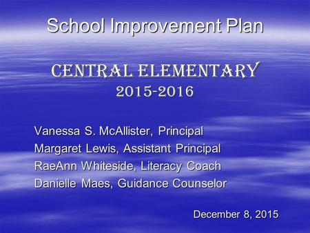 School Improvement Plan Central Elementary 2015-2016 Vanessa S. McAllister, Principal Margaret Lewis, Assistant Principal RaeAnn Whiteside, Literacy Coach.