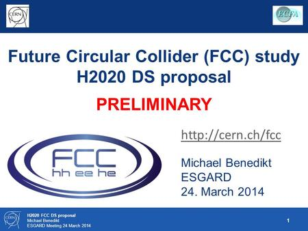 1 H2020 FCC DS proposal Michael Benedikt ESGARD Meeting 24 March 2014 Future Circular Collider (FCC) study H2020 DS proposal PRELIMINARY Michael Benedikt.