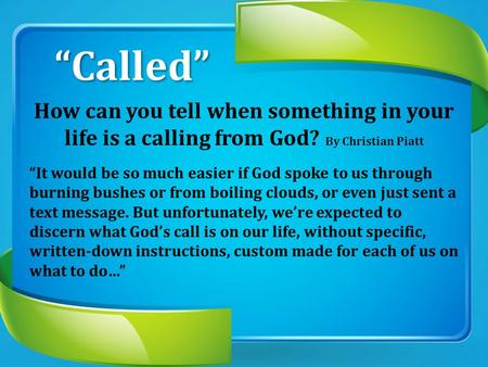 """Called"" How can you tell when something in your life is a calling from God? By Christian Piatt ""It would be so much easier if God spoke to us through."