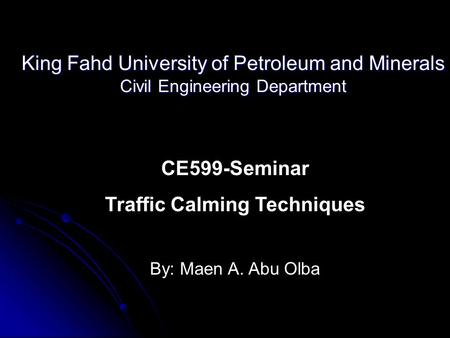 King Fahd University of Petroleum and Minerals Civil Engineering Department CE599-Seminar Traffic Calming Techniques By: Maen A. Abu Olba.