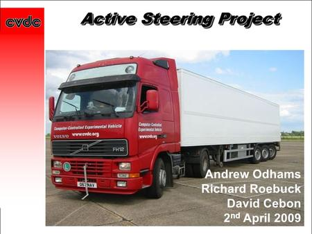 Active Steering Project Andrew Odhams Richard Roebuck David Cebon 2 nd April 2009.
