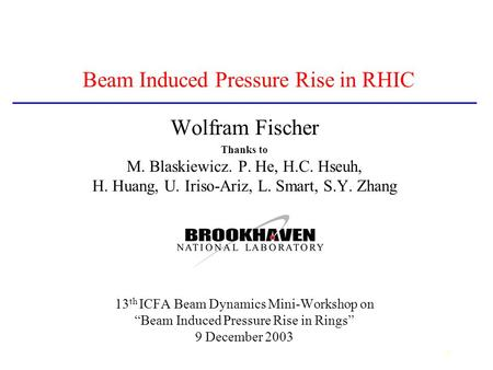 1 Beam Induced Pressure Rise in RHIC Wolfram Fischer Thanks to M. Blaskiewicz. P. He, H.C. Hseuh, H. Huang, U. Iriso-Ariz, L. Smart, S.Y. Zhang 13 th ICFA.