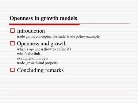 Openness in growth models  Introduction trade gains, conceptualize trade, trade policy example  Openness and growth what is openness (how to define it)