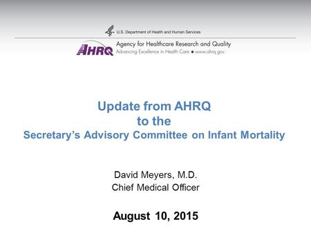 Update from AHRQ to the Secretary's Advisory Committee on Infant Mortality David Meyers, M.D. Chief Medical Officer August 10, 2015.