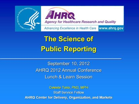 The Science of Public Reporting September 10, 2012 AHRQ 2012 Annual Conference Lunch & Learn Session Celeste Torio, PhD, MPH Staff Service Fellow AHRQ.