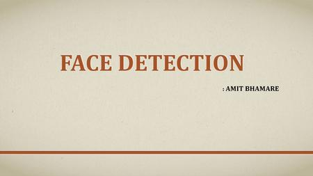 FACE DETECTION : AMIT BHAMARE. WHAT IS FACE DETECTION ? Face detection is computer based technology which detect the face in digital image. Trivial task.