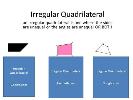 Irregular Quadrilateral an irregular quadrilateral is one where the sides are unequal or the angles are unequal OR BOTH Irregular Quadrilateral Google.com.