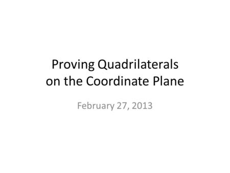 Proving Quadrilaterals on the Coordinate Plane February 27, 2013.
