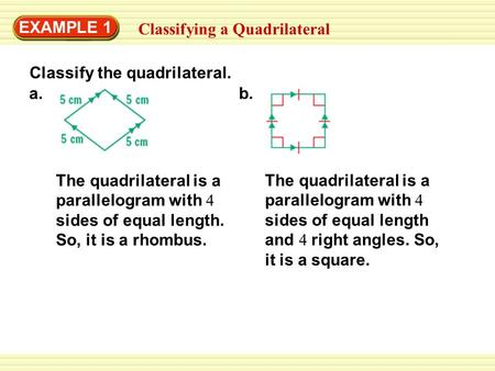 The quadrilateral is a parallelogram with 4 sides of equal length. So, it is a rhombus. EXAMPLE 1 Classifying a Quadrilateral Classify the quadrilateral.