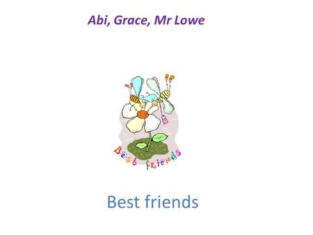 Best friends Abi, Grace, Mr Lowe Best friends poems I'll always be beside you until the very end, Wiping all your tears away, Being your best friend.
