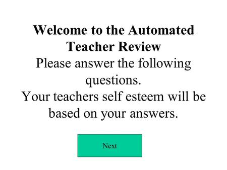 Welcome to the Automated Teacher Review Please answer the following questions. Your teachers self esteem will be based on your answers. Next.