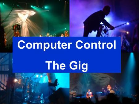 Slide 1 Computer Control The Gig. Slide 2 What features in the program can help us run the lighting & smoke effects? The computer is good at controlling.