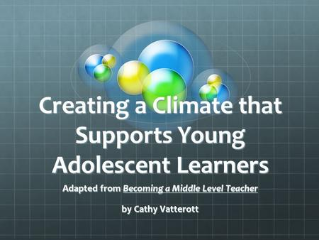 Creating a Climate that Supports Young Adolescent Learners Adapted from Becoming a Middle Level Teacher by Cathy Vatterott.