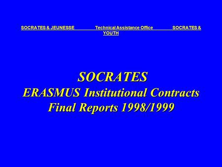 SOCRATES ERASMUS Institutional Contracts Final Reports 1998/1999 SOCRATES & JEUNESSE Technical Assistance Office SOCRATES & YOUTH SOCRATES ERASMUS Institutional.