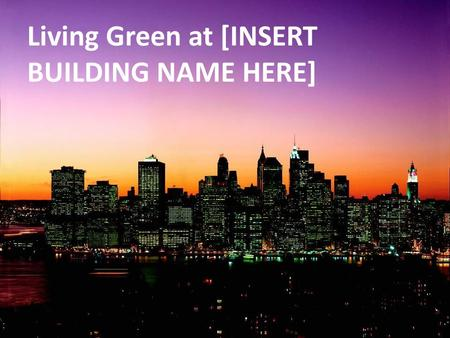 Living Green at [INSERT BUILDING NAME HERE]. Climate change is happening now.