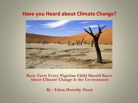 Have you Heard about Climate Change? Basic Facts Every Nigerian Child Should Know About Climate Change & the Environment By : Edem Dorothy Ossai.